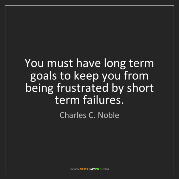 Charles C. Noble: You must have long term goals to keep you from being...