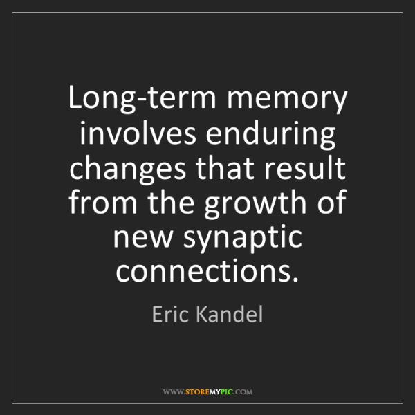 Eric Kandel: Long-term memory involves enduring changes that result...