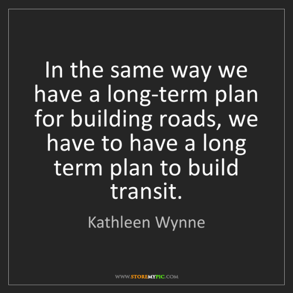 Kathleen Wynne: In the same way we have a long-term plan for building...