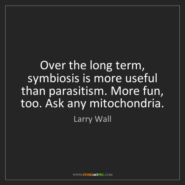 Larry Wall: Over the long term, symbiosis is more useful than parasitism....