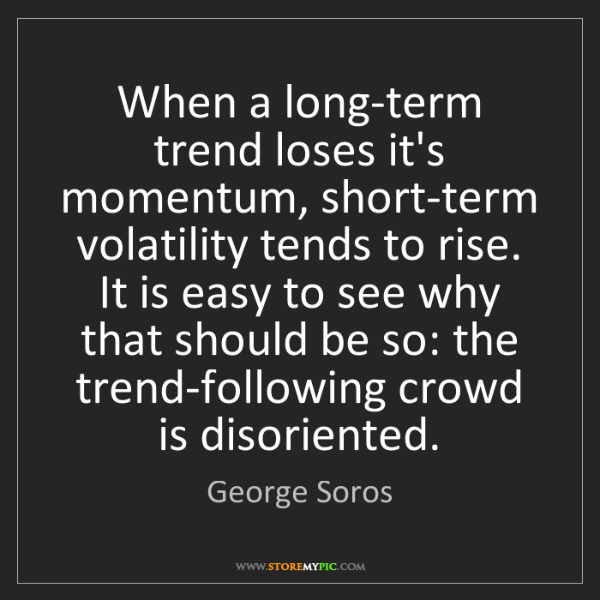 George Soros: When a long-term trend loses it's momentum, short-term...