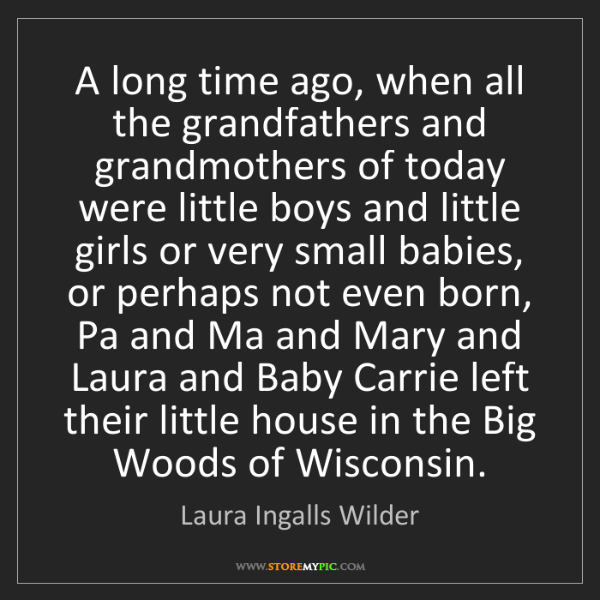 Laura Ingalls Wilder: A long time ago, when all the grandfathers and grandmothers...