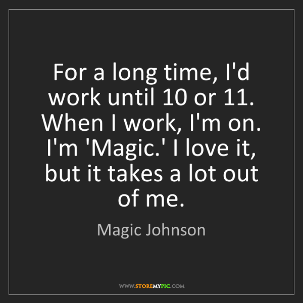 Magic Johnson: For a long time, I'd work until 10 or 11. When I work,...