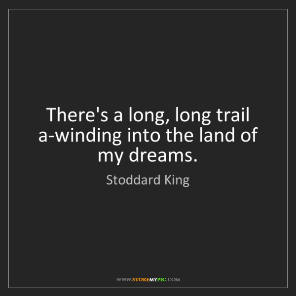 Stoddard King: There's a long, long trail a-winding into the land of...