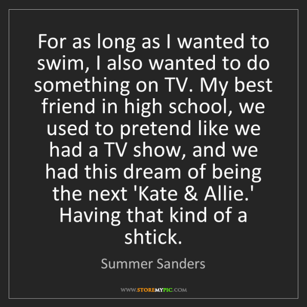 Summer Sanders: For as long as I wanted to swim, I also wanted to do...