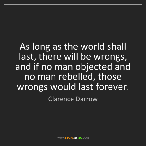 Clarence Darrow: As long as the world shall last, there will be wrongs,...