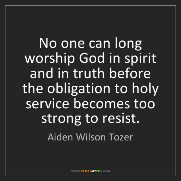 Aiden Wilson Tozer: No one can long worship God in spirit and in truth before...