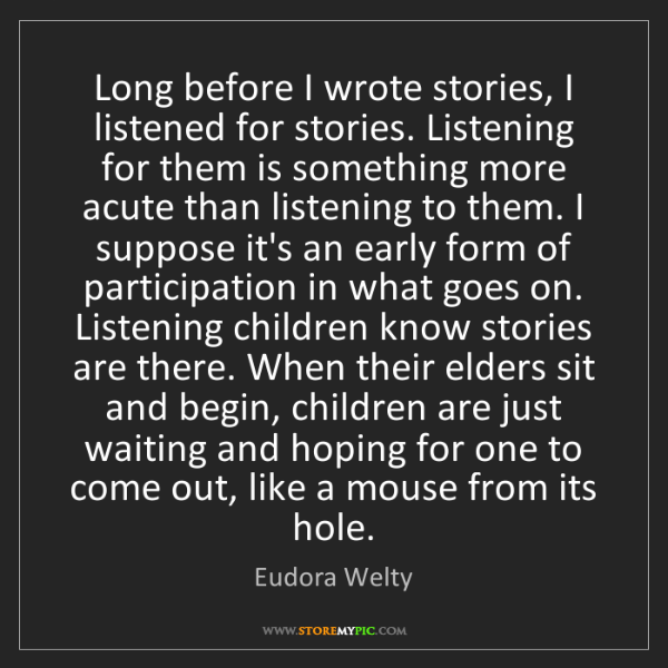 Eudora Welty: Long before I wrote stories, I listened for stories....