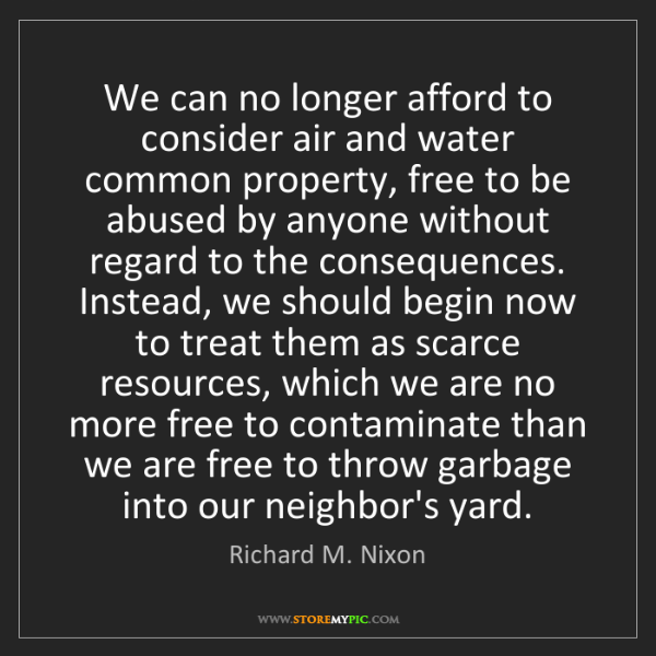 Richard M. Nixon: We can no longer afford to consider air and water common...