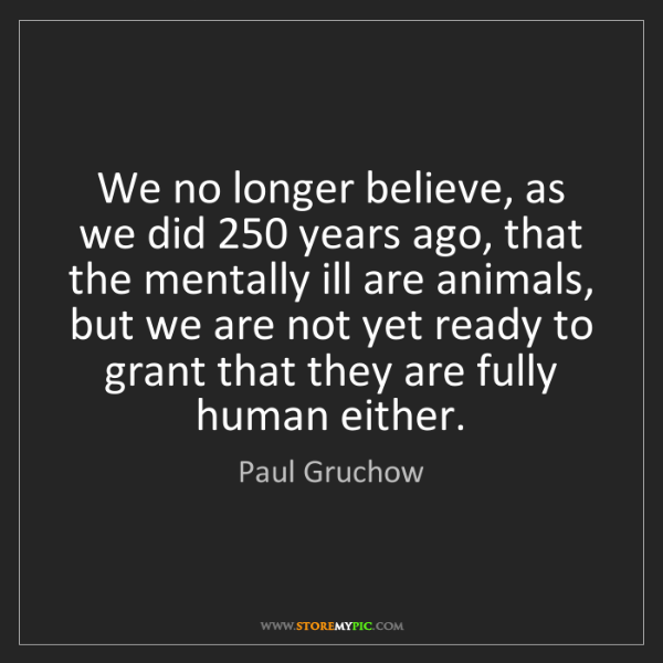 Paul Gruchow: We no longer believe, as we did 250 years ago, that the...