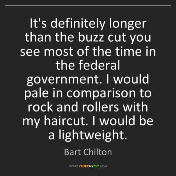 Bart Chilton: It's definitely longer than the buzz cut you see most...