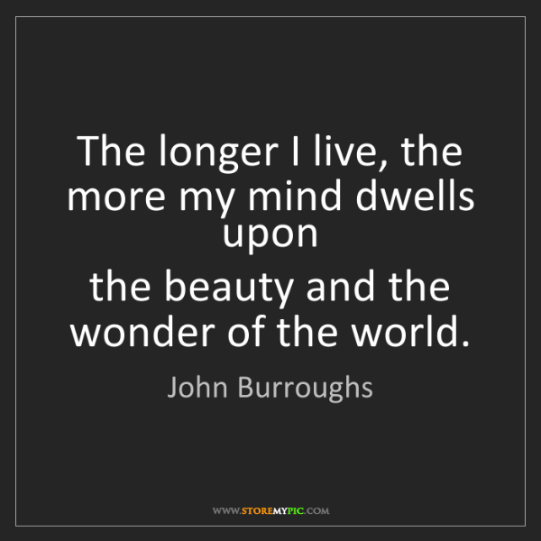 John Burroughs: The longer I live, the more my mind dwells upon   the...