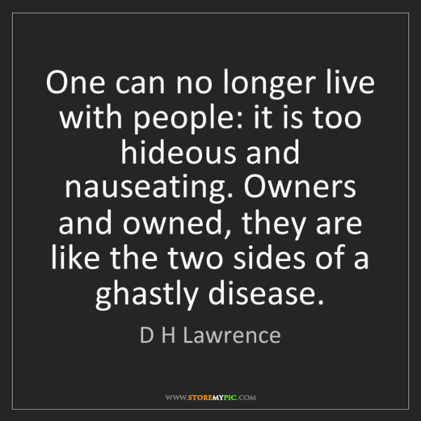 D H Lawrence: One can no longer live with people: it is too hideous...