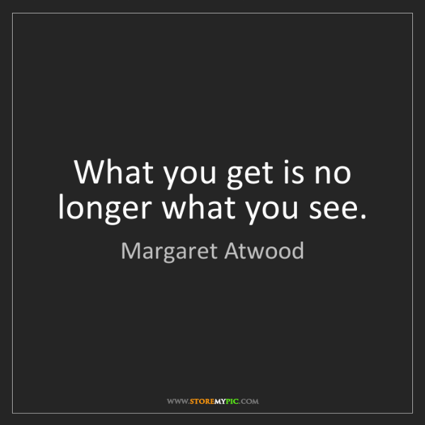 Margaret Atwood: What you get is no longer what you see.