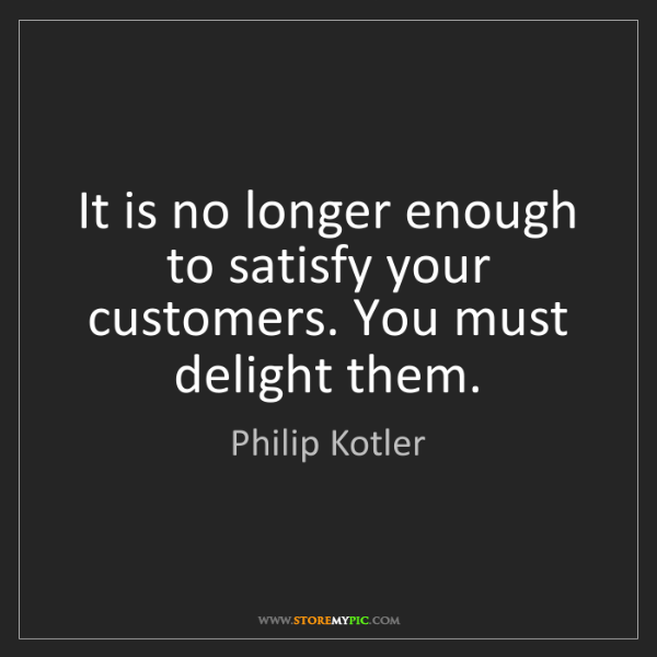 Philip Kotler: It is no longer enough to satisfy your customers. You...