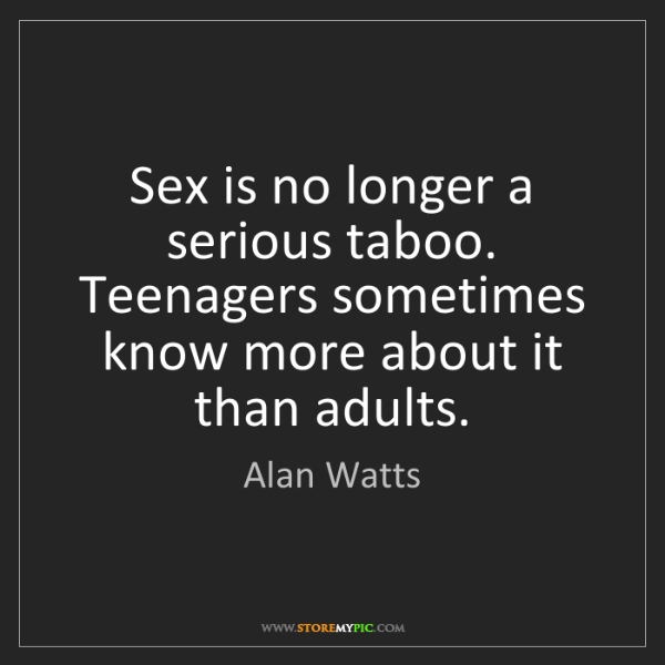 Alan Watts: Sex is no longer a serious taboo. Teenagers sometimes...