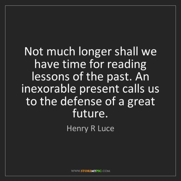 Henry R Luce: Not much longer shall we have time for reading lessons...