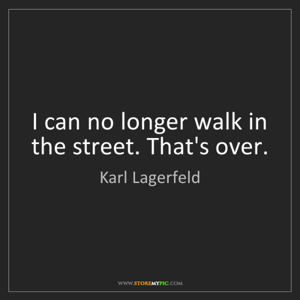 Karl Lagerfeld: I can no longer walk in the street. That's over.