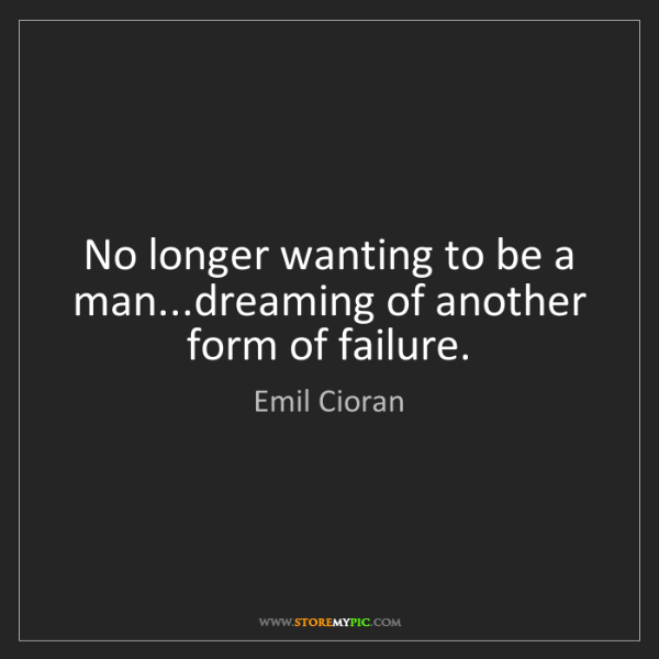 Emil Cioran: No longer wanting to be a man...dreaming of another form...