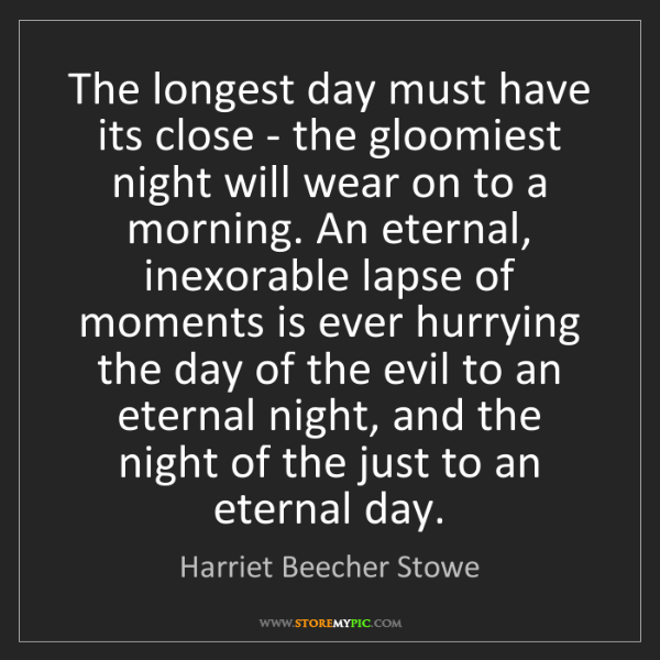 Harriet Beecher Stowe: The longest day must have its close - the gloomiest night...