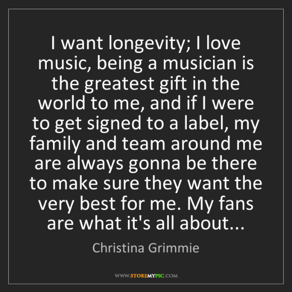 Christina Grimmie: I want longevity; I love music, being a musician is the...