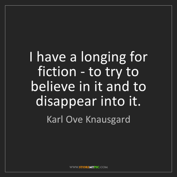 Karl Ove Knausgard: I have a longing for fiction - to try to believe in it...