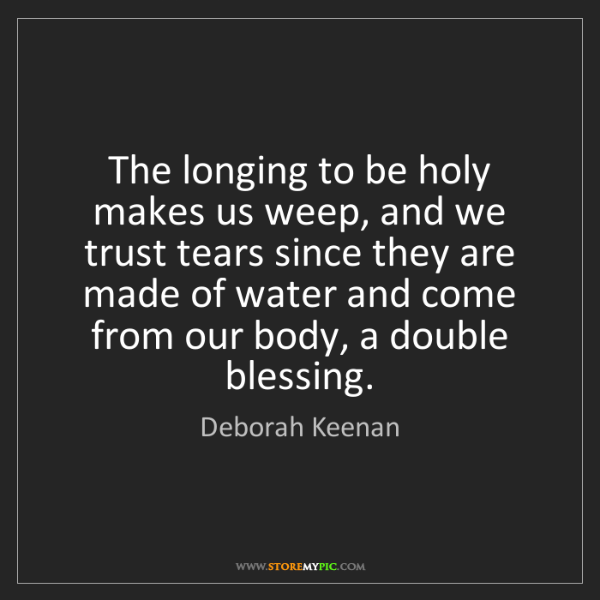 Deborah Keenan: The longing to be holy makes us weep, and we trust tears...