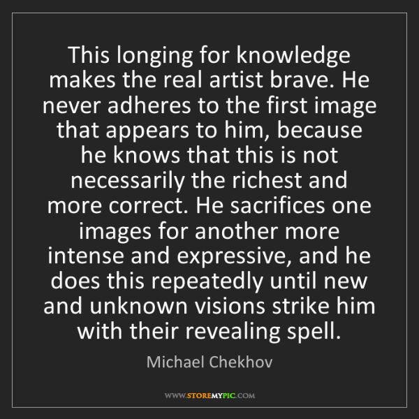 Michael Chekhov: This longing for knowledge makes the real artist brave....