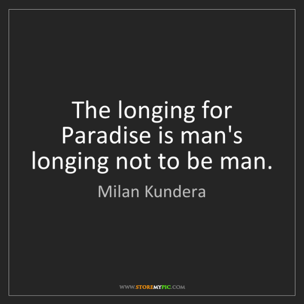 Milan Kundera: The longing for Paradise is man's longing not to be man.