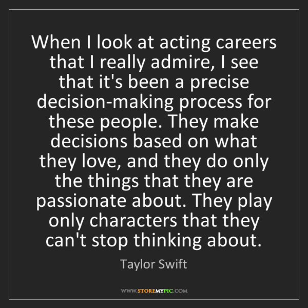 Taylor Swift: When I look at acting careers that I really admire, I...