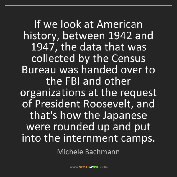 Michele Bachmann: If we look at American history, between 1942 and 1947,...