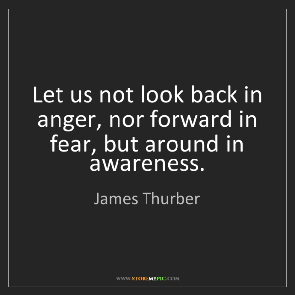 James Thurber: Let us not look back in anger, nor forward in fear, but...