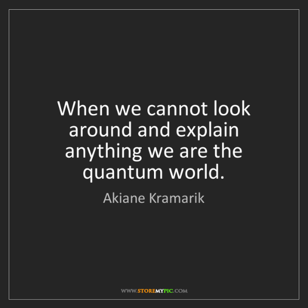 Akiane Kramarik: When we cannot look around and explain anything we are...