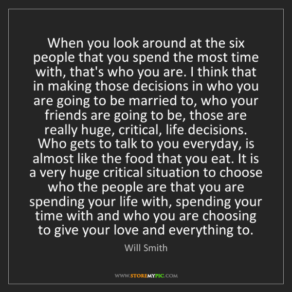 Will Smith: When you look around at the six people that you spend...