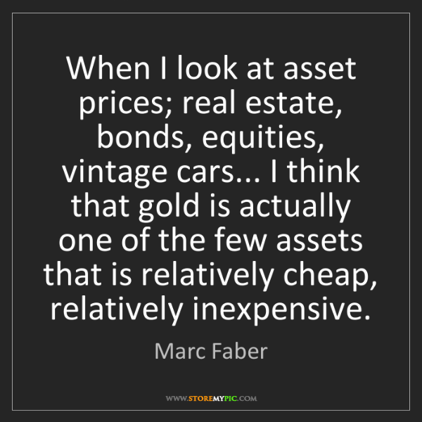Marc Faber: When I look at asset prices; real estate, bonds, equities,...