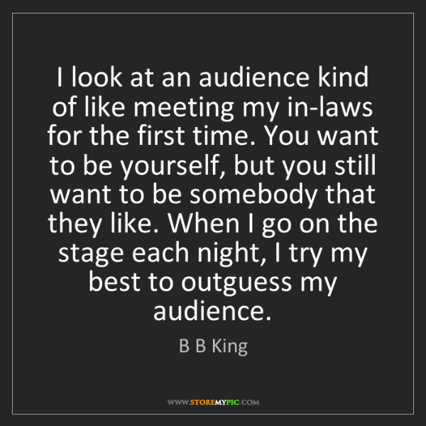 B B King: I look at an audience kind of like meeting my in-laws...