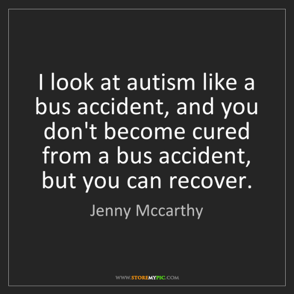 Jenny Mccarthy: I look at autism like a bus accident, and you don't become...