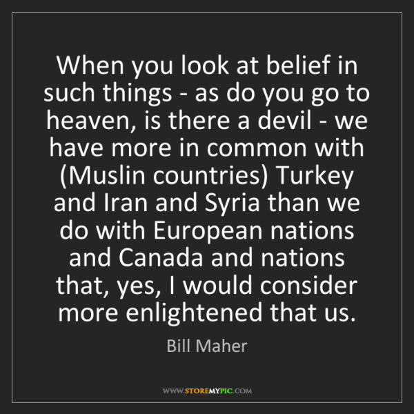 Bill Maher: When you look at belief in such things - as do you go...