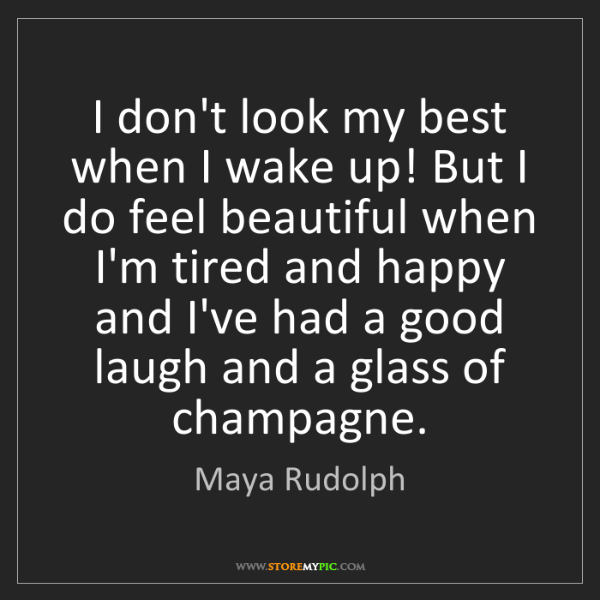 Maya Rudolph: I don't look my best when I wake up! But I do feel beautiful...