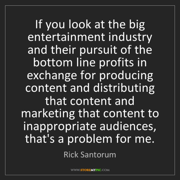 Rick Santorum: If you look at the big entertainment industry and their...