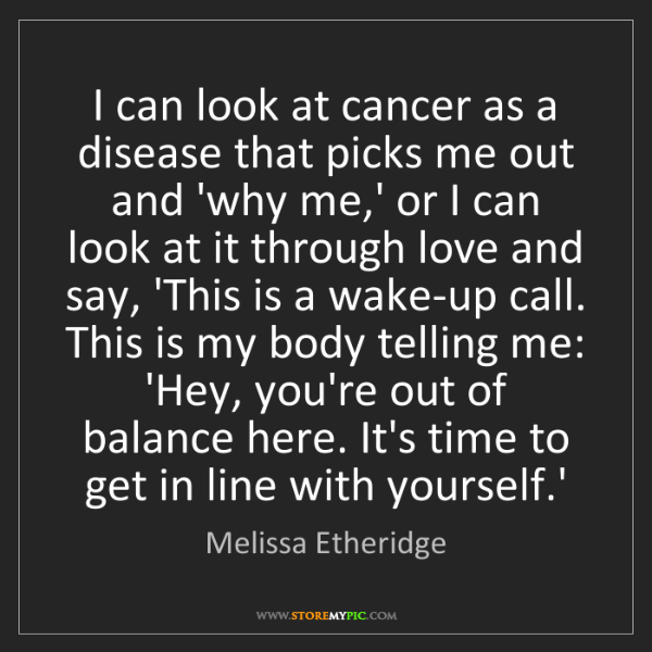 Melissa Etheridge: I can look at cancer as a disease that picks me out and...
