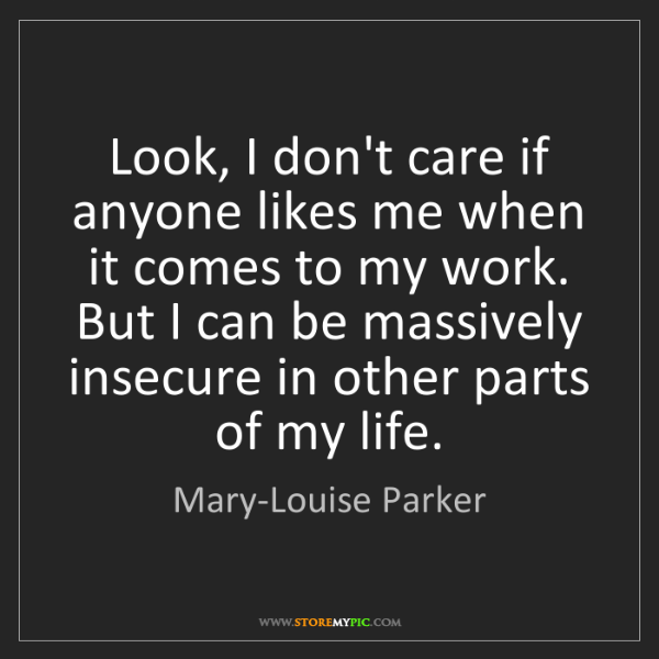 Mary-Louise Parker: Look, I don't care if anyone likes me when it comes to...