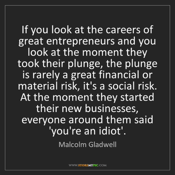 Malcolm Gladwell: If you look at the careers of great entrepreneurs and...
