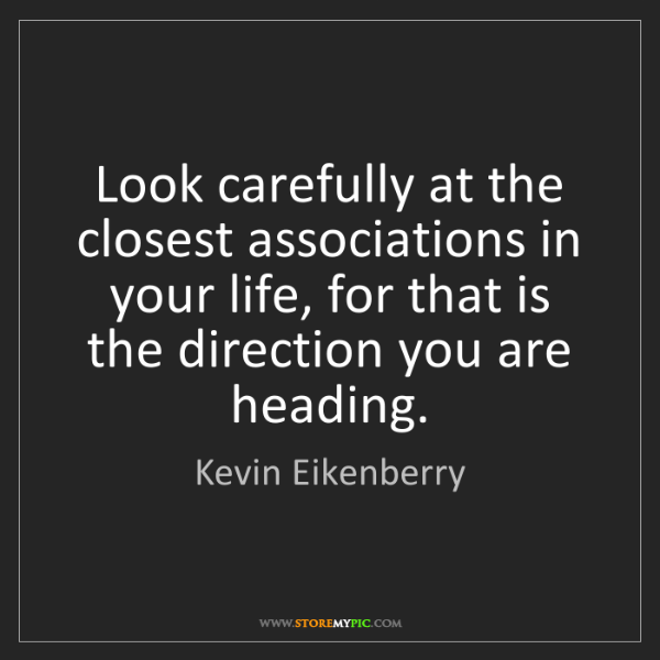Kevin Eikenberry: Look carefully at the closest associations in your life,...