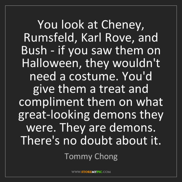 Tommy Chong: You look at Cheney, Rumsfeld, Karl Rove, and Bush - if...