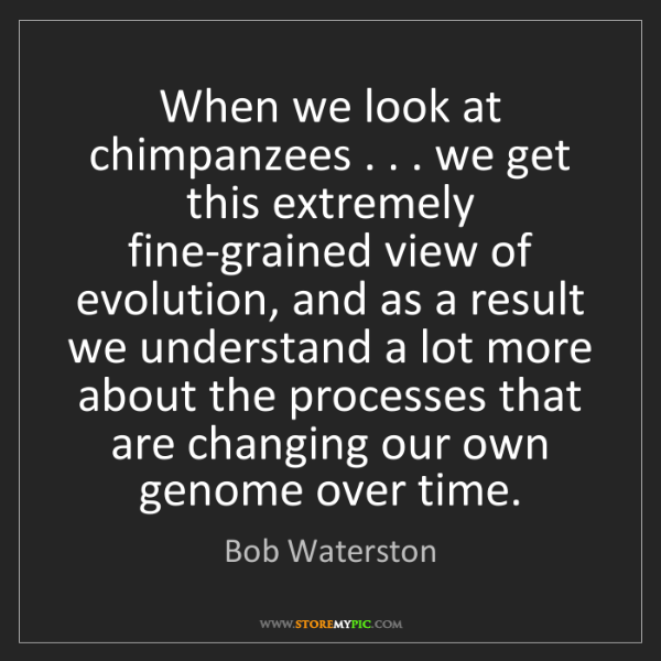 Bob Waterston: When we look at chimpanzees . . . we get this extremely...