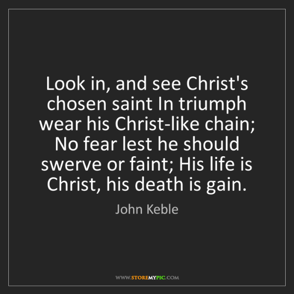John Keble: Look in, and see Christ's chosen saint In triumph wear...
