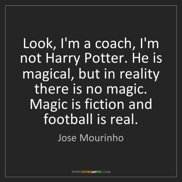 Jose Mourinho: Look, I'm a coach, I'm not Harry Potter. He is magical,...