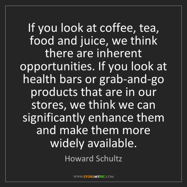 Howard Schultz: If you look at coffee, tea, food and juice, we think...