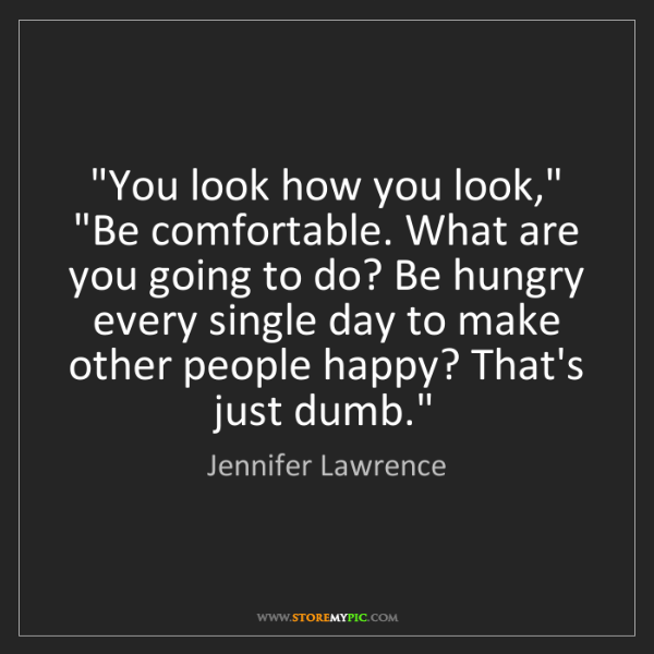 """Jennifer Lawrence: """"You look how you look,"""" """"Be comfortable. What are you..."""